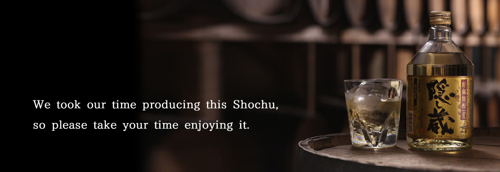 Kakushigura: We took our time producing this Shochu, so please take your time enjoying it.