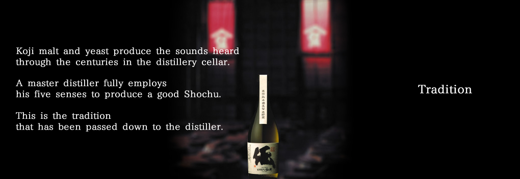 Tradition Koji malt and yeast produce the sounds heard through the centuries in the distillery cellar.  A master distiller fully employs his five senses to produce a good Shochu. This is the tradition that has been passed down to the distiller.