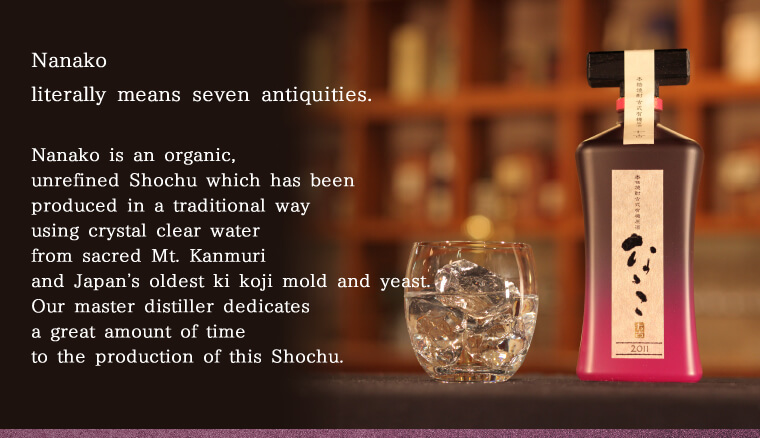 Nanako literally means seven antiquities. Nanako is an organic, unrefined Shochu which has been produced in a traditional way using crystal clear water from sacred Mt. Kanmuri and Japan's oldest ki koji mold and yeast. Our master distiller dedicates a gre