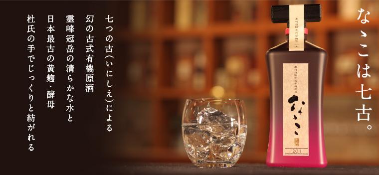 なゝこ:なゝこは七古。七つの古(いにしえ)による幻の古式有機原酒。霊峰冠岳の清らかな水と日本最古の黄麹・酵母。杜氏の手でじっくりと紡がれる
