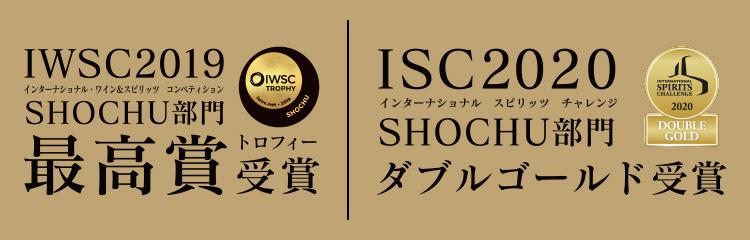 IWSC2019(インターナショナル ワイン&スピリッツ コンペティション)SHOCHU部門 最高賞トロフィー受賞 IWC2020(インターナショナル スピリッツ チャレンジ)SHOCHU部門ダブルゴールド受賞