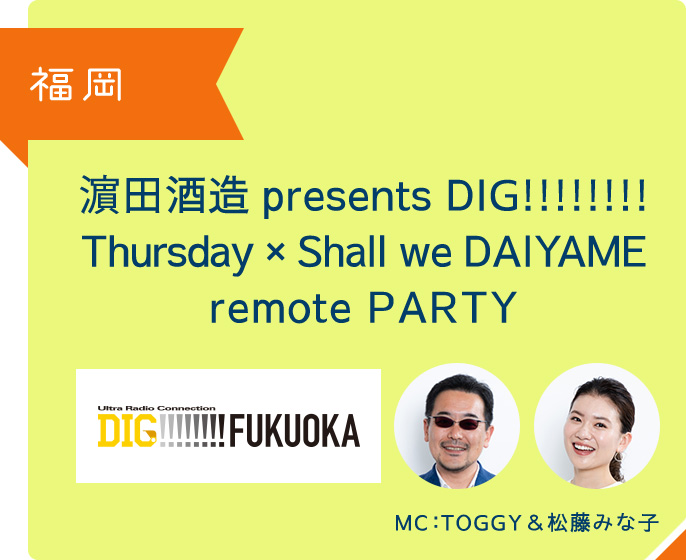 福岡 濵田酒造 presents DIG!!!!!!!! Thursday × Shall we DAIYAME remote PARTY MC TOGGY&松藤みな子